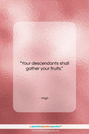 """Virgil quote: """"Your descendants shall gather your fruits….""""- at QuotesQuotesQuotes.com"""