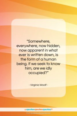 """Virginia Woolf quote: """"Somewhere, everywhere, now hidden, now apparent in…""""- at QuotesQuotesQuotes.com"""