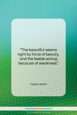 "Virginia Woolf quote: ""The beautiful seems right by force of…""- at QuotesQuotesQuotes.com"