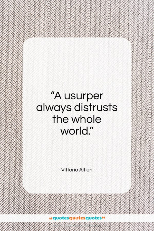 """Vittorio Alfieri quote: """"A usurper always distrusts the whole world…""""- at QuotesQuotesQuotes.com"""