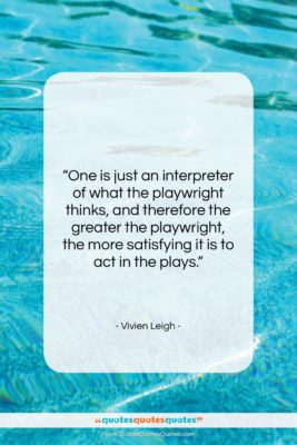"""Vivien Leigh quote: """"One is just an interpreter of what…""""- at QuotesQuotesQuotes.com"""
