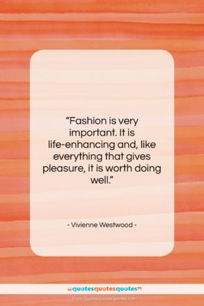"Vivienne Westwood quote: ""Fashion is very important. It is life-enhancing…""- at QuotesQuotesQuotes.com"