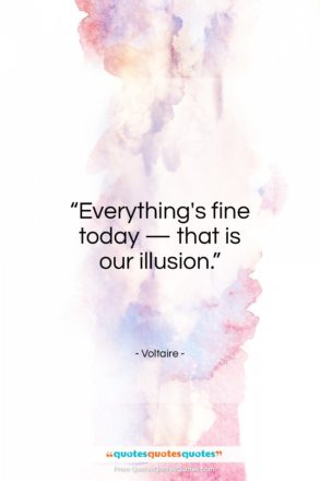 "Voltaire quote: ""Everything's fine today — that is our illusion.""- at QuotesQuotesQuotes.com"