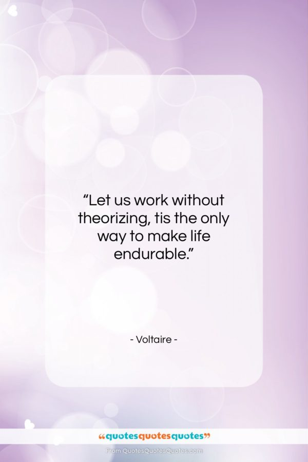 """Voltaire quote: """"Let us work without theorizing, tis the…""""- at QuotesQuotesQuotes.com"""