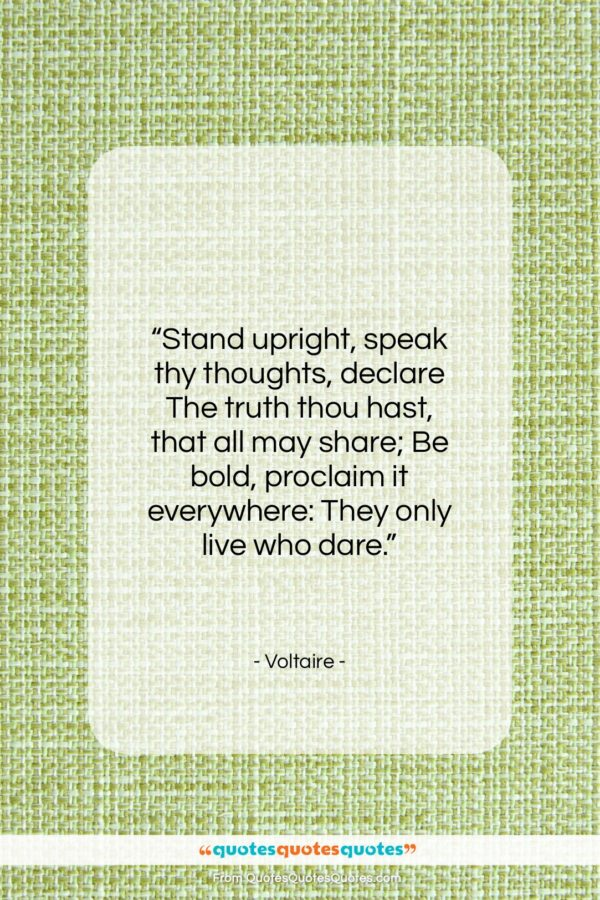 """Voltaire quote: """"Stand upright, speak thy thoughts, declare The…""""- at QuotesQuotesQuotes.com"""