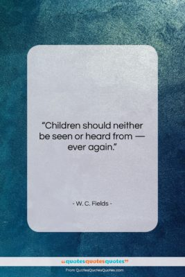 """W. C. Fields quote: """"Children should neither be seen or heard…""""- at QuotesQuotesQuotes.com"""