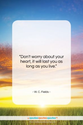 "W. C. Fields quote: ""Don't worry about your heart, it will…""- at QuotesQuotesQuotes.com"