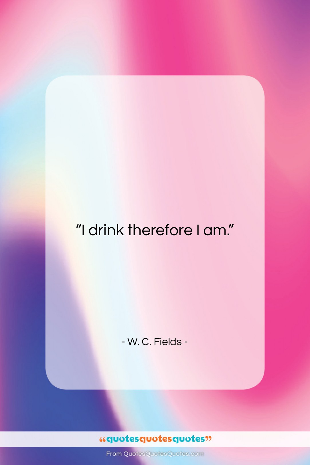 """W. C. Fields quote: """"I drink therefore I am….""""- at QuotesQuotesQuotes.com"""