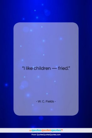 """W. C. Fields quote: """"I like children – fried….""""- at QuotesQuotesQuotes.com"""