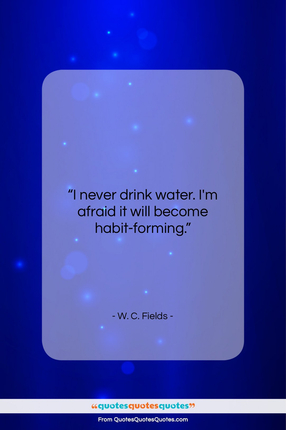 """W. C. Fields quote: """"I never drink water. I'm afraid it…""""- at QuotesQuotesQuotes.com"""