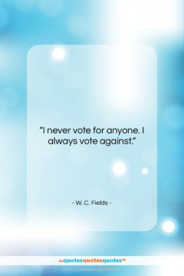 """W. C. Fields quote: """"I never vote for anyone. I always…""""- at QuotesQuotesQuotes.com"""