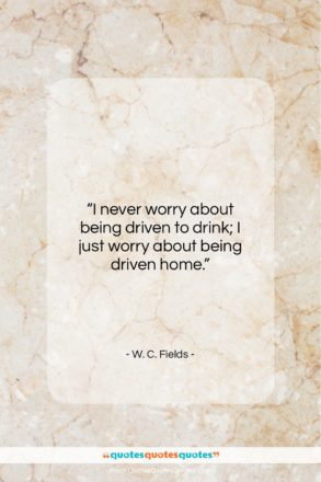 "W. C. Fields quote: ""I never worry about being driven to…""- at QuotesQuotesQuotes.com"
