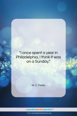 """W. C. Fields quote: """"I once spent a year in Philadelphia,…""""- at QuotesQuotesQuotes.com"""