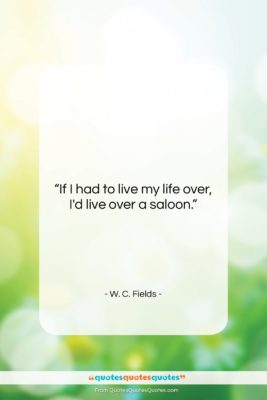 """W. C. Fields quote: """"If I had to live my life…""""- at QuotesQuotesQuotes.com"""
