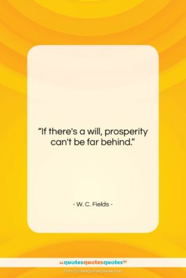 "W. C. Fields quote: ""If there's a will, prosperity can't be…""- at QuotesQuotesQuotes.com"