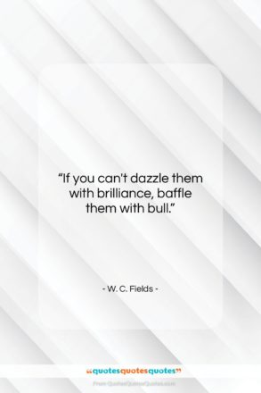 """W. C. Fields quote: """"If you can't dazzle them with brilliance,…""""- at QuotesQuotesQuotes.com"""