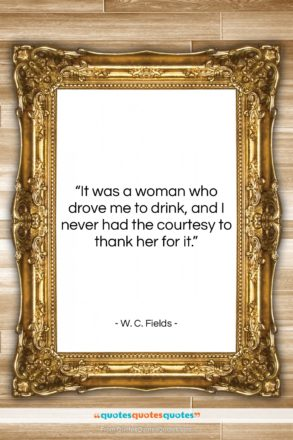 """W. C. Fields quote: """"It was a woman who drove me…""""- at QuotesQuotesQuotes.com"""