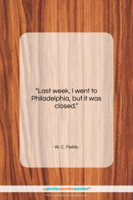"""W. C. Fields quote: """"Last week, I went to Philadelphia, but…""""- at QuotesQuotesQuotes.com"""