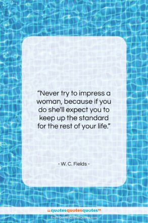 """W. C. Fields quote: """"Never try to impress a woman, because…""""- at QuotesQuotesQuotes.com"""