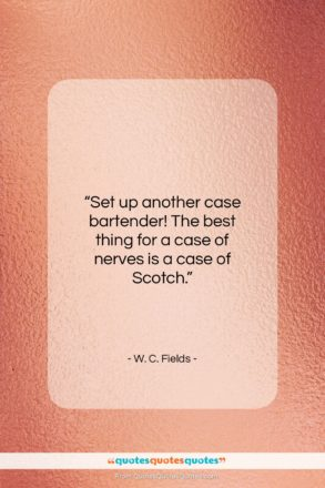"""W. C. Fields quote: """"Set up another case bartender! The best…""""- at QuotesQuotesQuotes.com"""