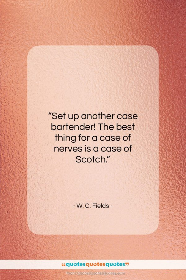 "W. C. Fields quote: ""Set up another case bartender! The best…""- at QuotesQuotesQuotes.com"