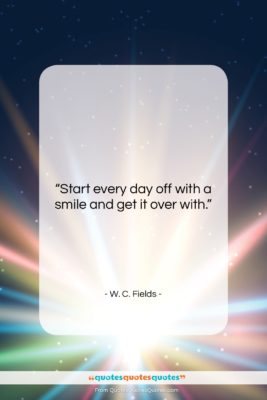"""W. C. Fields quote: """"Start every day off with a smile…""""- at QuotesQuotesQuotes.com"""