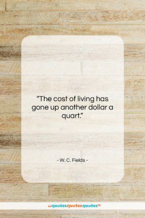 """W. C. Fields quote: """"The cost of living has gone up…""""- at QuotesQuotesQuotes.com"""