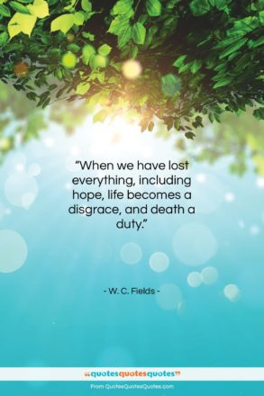 "W. C. Fields quote: ""When we have lost everything, including hope…""- at QuotesQuotesQuotes.com"