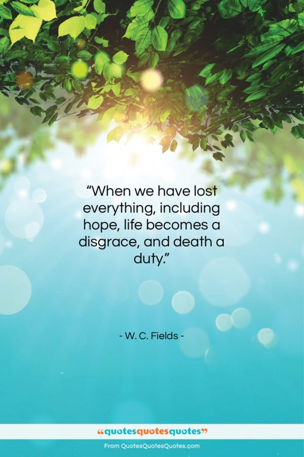 """W. C. Fields quote: """"When we have lost everything, including hope…""""- at QuotesQuotesQuotes.com"""