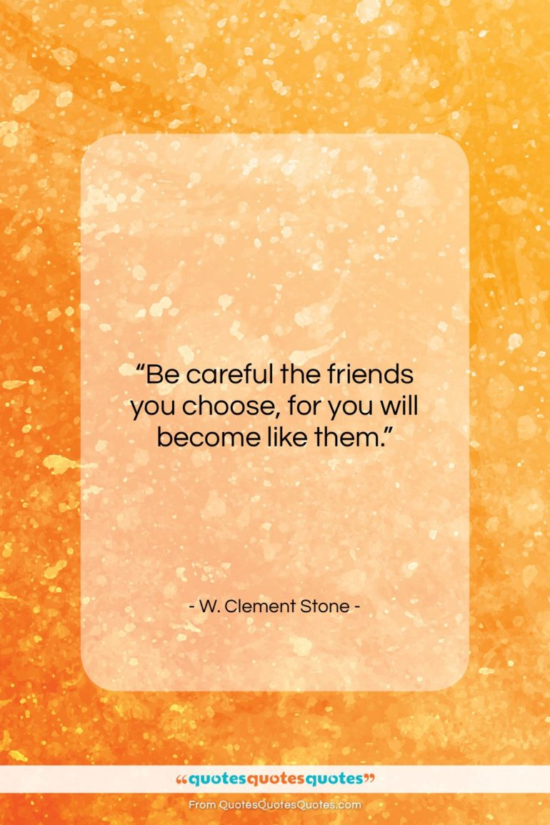 "W. Clement Stone quote: ""Be careful the friends you choose…""- at QuotesQuotesQuotes.com"