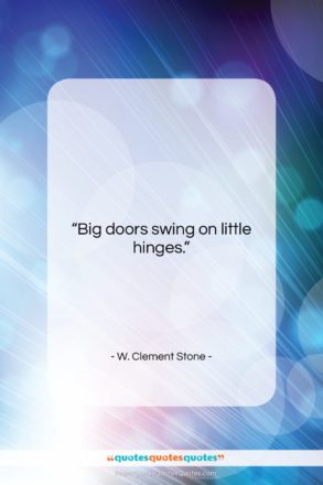 "W. Clement Stone quote: ""Big doors swing on little hinges….""- at QuotesQuotesQuotes.com"
