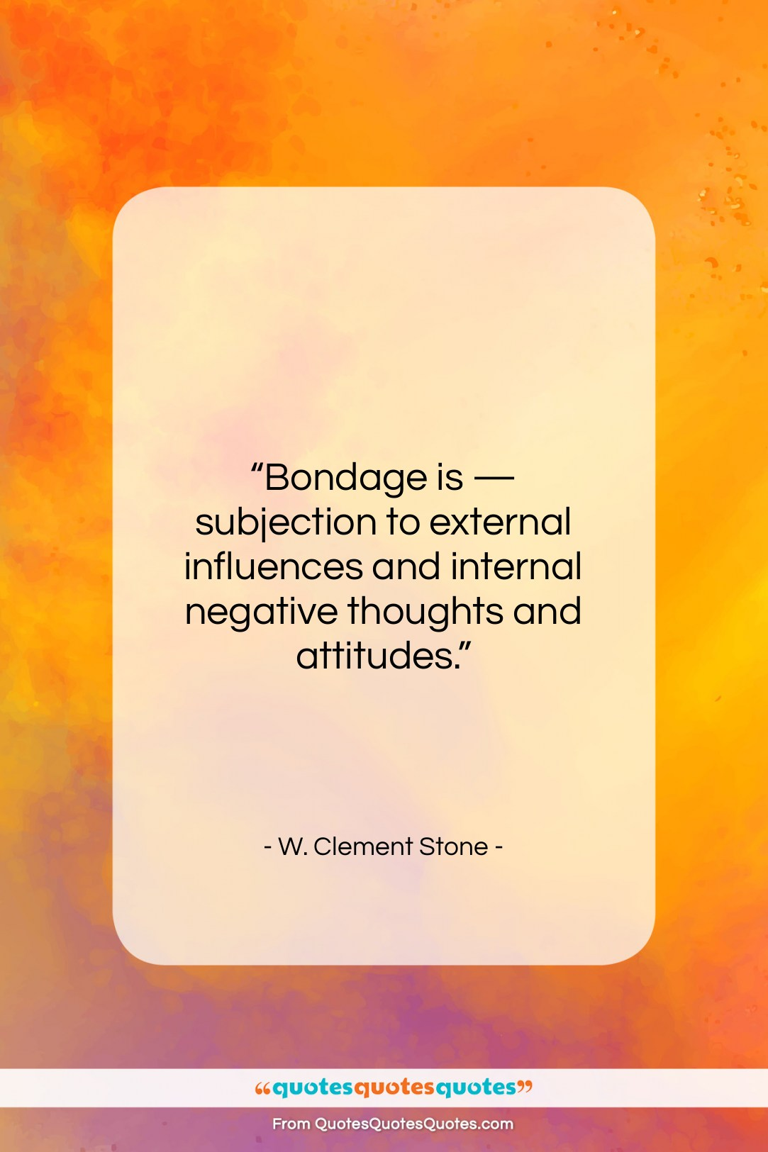 """W. Clement Stone quote: """"Bondage is — subjection to external influences…""""- at QuotesQuotesQuotes.com"""