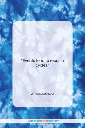 "W. Clement Stone quote: ""Events tend to recur in cycles…""- at QuotesQuotesQuotes.com"