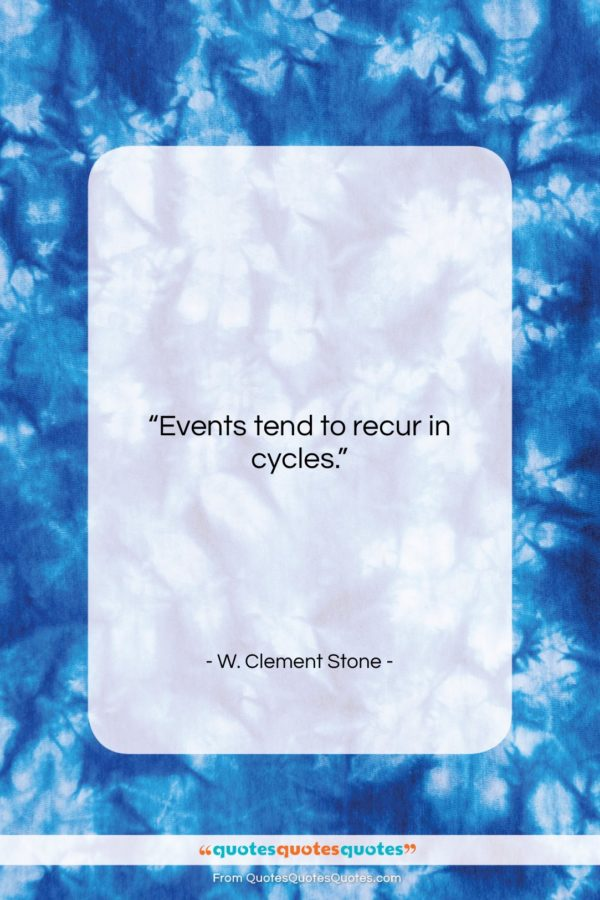 """W. Clement Stone quote: """"Events tend to recur in cycles…""""- at QuotesQuotesQuotes.com"""