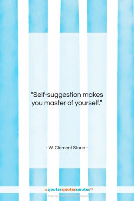 """W. Clement Stone quote: """"Self-suggestion makes you master of yourself….""""- at QuotesQuotesQuotes.com"""