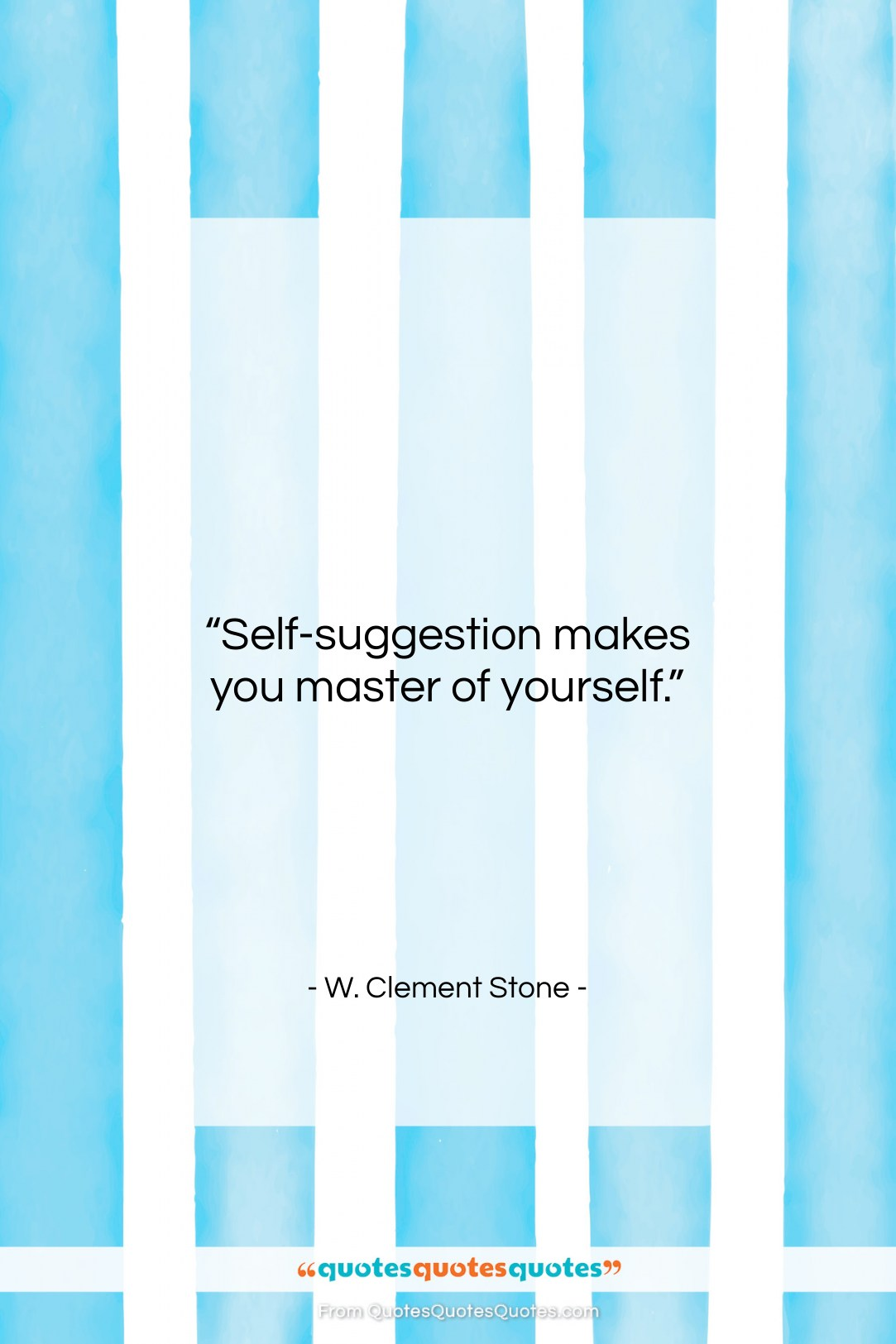 "W. Clement Stone quote: ""Self-suggestion makes you master of yourself….""- at QuotesQuotesQuotes.com"