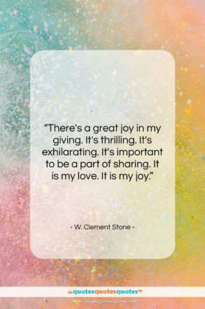"""W. Clement Stone quote: """"There's a great joy in my giving….""""- at QuotesQuotesQuotes.com"""