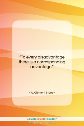 "W. Clement Stone quote: ""To every disadvantage there is a corresponding…""- at QuotesQuotesQuotes.com"