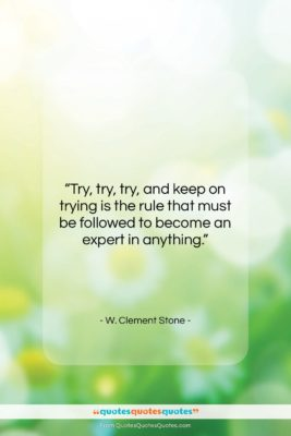 """W. Clement Stone quote: """"Try, try, try, and keep on trying…""""- at QuotesQuotesQuotes.com"""
