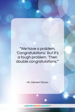 "W. Clement Stone quote: ""We have a problem. 'Congratulations.' But it's…""- at QuotesQuotesQuotes.com"