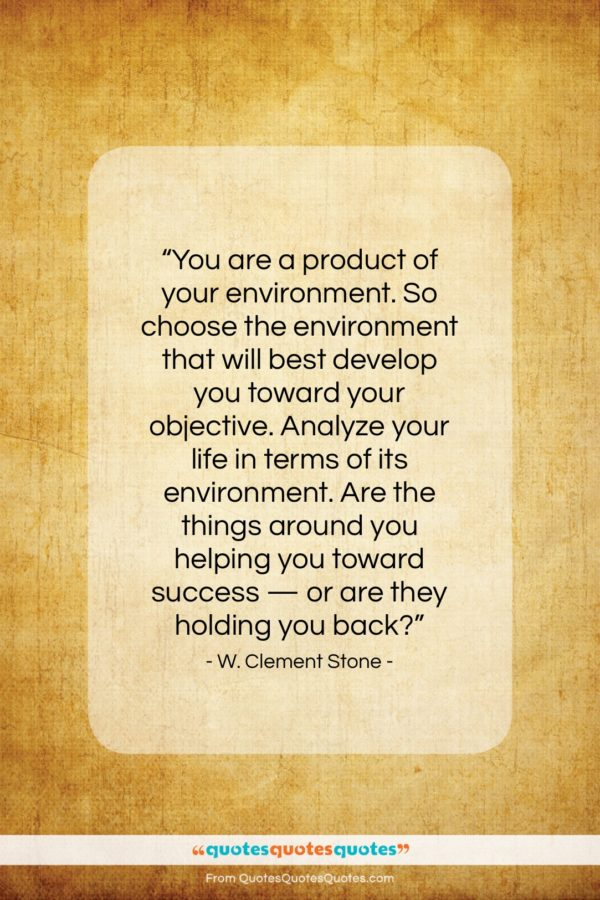 """W. Clement Stone quote: """"You are a product of your environment…""""- at QuotesQuotesQuotes.com"""