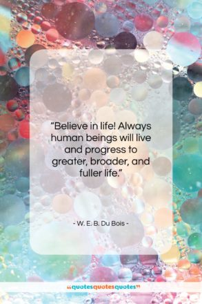 "W. E. B. Du Bois quote: ""Believe in life! Always human beings will…""- at QuotesQuotesQuotes.com"