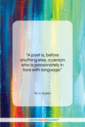 """W. H. Auden quote: """"A poet is, before anything else, a…""""- at QuotesQuotesQuotes.com"""
