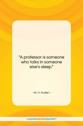 """W. H. Auden quote: """"A professor is someone who talks in…""""- at QuotesQuotesQuotes.com"""