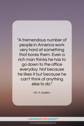 """W. H. Auden quote: """"A tremendous number of people in America…""""- at QuotesQuotesQuotes.com"""