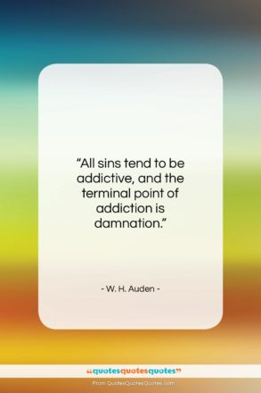"""W. H. Auden quote: """"All sins tend to be addictive, and…""""- at QuotesQuotesQuotes.com"""