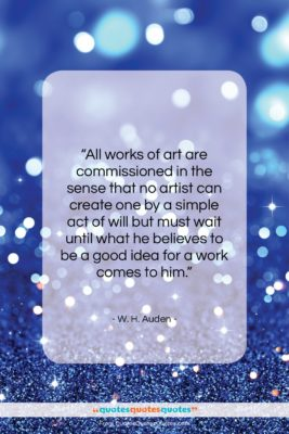 """W. H. Auden quote: """"All works of art are commissioned in…""""- at QuotesQuotesQuotes.com"""