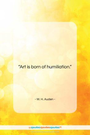 "W. H. Auden quote: ""Art is born of humiliation….""- at QuotesQuotesQuotes.com"
