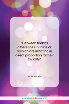 """W. H. Auden quote: """"Between friends differences in taste or opinion…""""- at QuotesQuotesQuotes.com"""