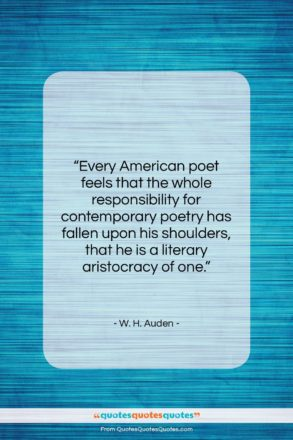 """W. H. Auden quote: """"Every American poet feels that the whole…""""- at QuotesQuotesQuotes.com"""